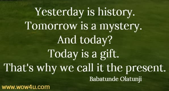 Yesterday is history. Tomorrow is a mystery.   And today? Today is a gift.   That's why we call it the present.   Babatunde Olatunji