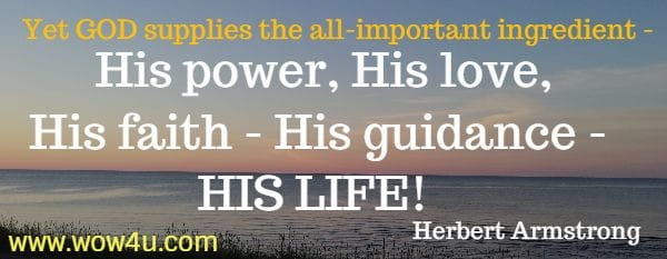 Yet GOD supplies the all-important ingredient - His power, His love,  His faith - His guidance - HIS LIFE!  Herbert Armstrong
