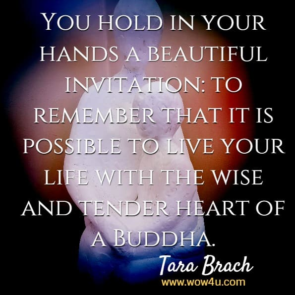 You hold in your hands a beautiful invitation: to remember that it is possible to live your life with the wise and tender heart of a Buddha. Tara Brach, Radical Acceptance.
