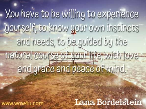 You have to be willing to experience yourself, to know your own instincts and needs, to be guided by the natural course of your life, with love and grace and peace of mind. Lana Bordelstein, Live your fullest life.