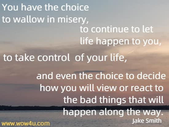 You have the choice to wallow in misery, to continue to let life happen to you, to take control of your life, and even the choice to decide how you will view or react to the bad things that will happen along the way.      Jake Smith