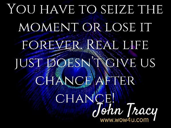 You have to seize the moment or lose it forever. Real life just doesn't give us chance after chance! John Tracy, Bad Habits