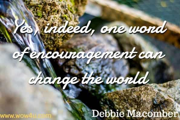 Yes, indeed, one word of encouragement can change the world.Debbie Macomber,  One Perfect Word