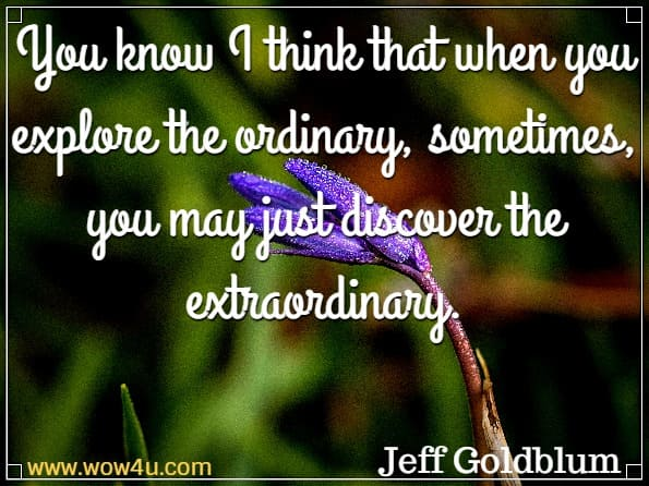 You know I think that when you explore the ordinary, sometimes, you may just discover the extraordinary. Jeff Goldblum