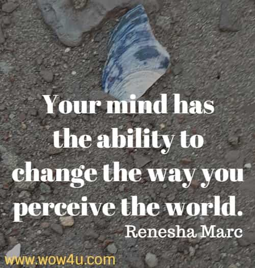 Your mind has the ability to change the way you perceive the world.   Renesha Marc