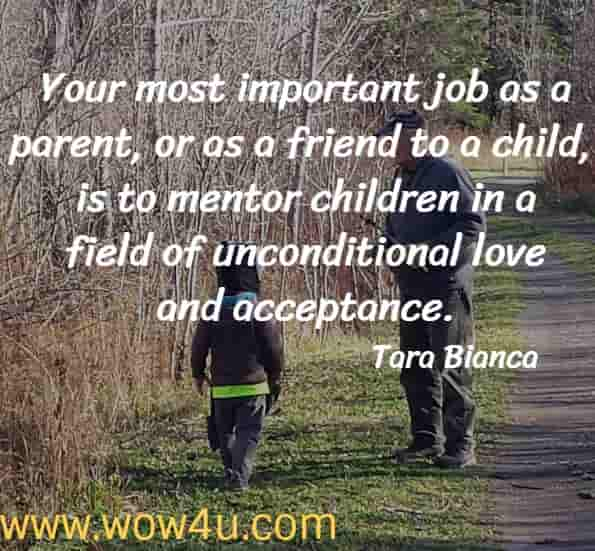 Your most important job as a parent, or as a friend to a child, is to mentor children in a field of unconditional love and acceptance.  Tara Bianca