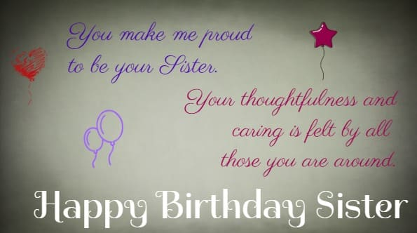 You make me proud to be your Sister.  Your thoughtfulness and caring is felt by all those you are around.  Happy Birthday Sister