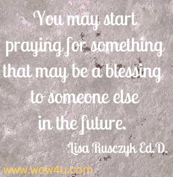 You may start praying for something that may be a blessing to someone else in the future.  Lisa Rusczyk Ed.D.
