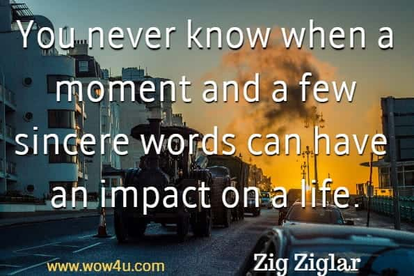 You never know when a moment and a few sincere words can have  an impact on a life. Zig Ziglar