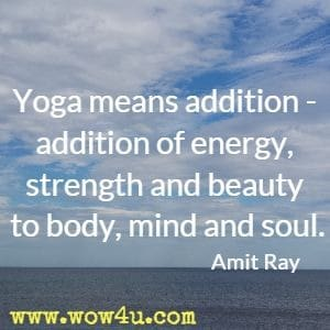 Yoga means addition - addition of energy, strength and beauty to body, mind and soul. Amit Ray