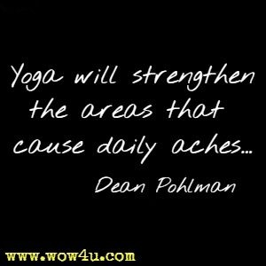 Yoga will strengthen the areas that cause daily aches...Dean Pohlman