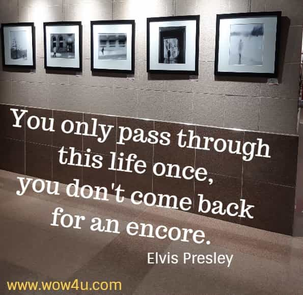 You only pass through this life once, you don't come back for an encore.    Elvis Presley
