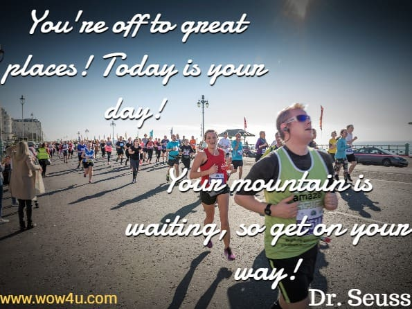 You're off to great places! Today is your day! Your mountain is waiting, so get on your way!