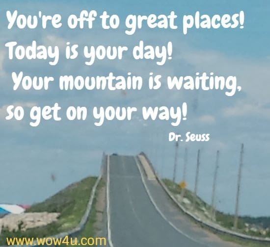 You're off to great places! Today is your day!   Your mountain is waiting, so get on your way!   Dr. Seuss