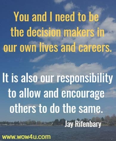 You and I need to be the decision makers in our own lives and careers.  It is also our responsibility to allow and encourage others to do the same.    Jay Rifenbary