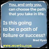 You, and only you, can choose the path that you take in life. Is this going to be a path of failure or success? Brad Ryan