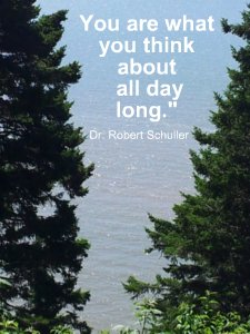 You are what you think about all day long.  Dr. Robert Schuller