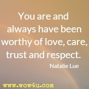 You are and always have been worthy of love, care, trust and respect. Natalie Lue