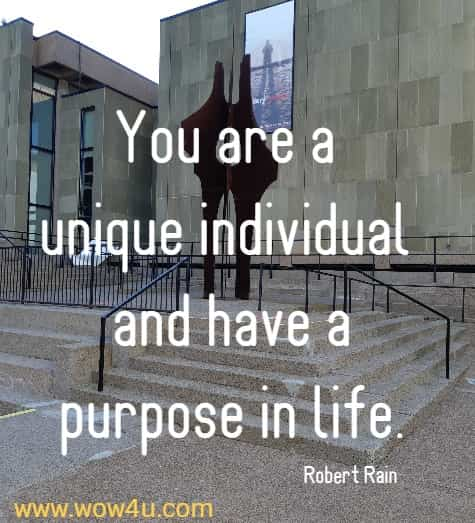 You are a unique individual and have a purpose in life.   Robert Rain
