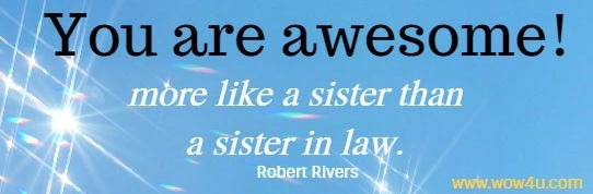 You are awesome, more like a sister than a sister in law. Robert Rivers