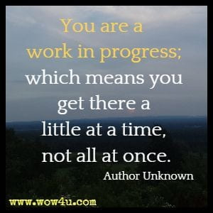 You are a work in progress; which means you get there a little at a time, not all at once. Author Unknown