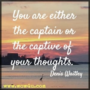 You are either the captain or the captive of your thoughts. Denis Waitley