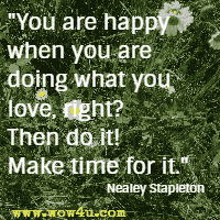 You are happy when you are doing what you love, right? Then do it! Make time for it. Nealey Stapleton