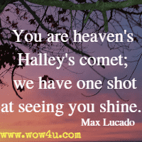 You are heaven's Halley's comet; we have one shot at seeing you shine. Max Lucado