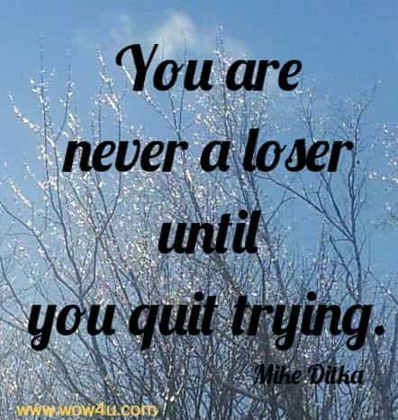 You are never a loser until you quit trying.   Mike Ditka