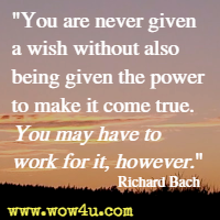 You are never given a wish without also being given the power to make it come true. You may have to work for it, however. Richard Bach
