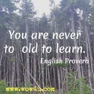 You are never to old to learn. English Proverb