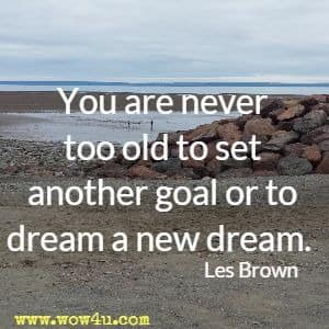 You are never too old to set another goal or to dream a new dream. Les Brown