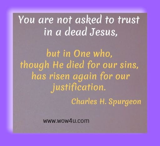 You are not asked to trust in a dead Jesus, but in One who, though He died for our sins, has risen again for our justification.  Charles H. Spurgeon