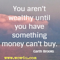 You aren't wealthy until you have something money can't buy. Garth Brooks