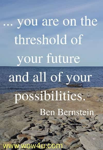 ... you are on the threshold of your future and all of your possibilities.   Ben Bernstein
