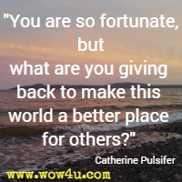 You are so fortunate, but what are you giving back to make this world a better place for others? Catherine Pulsifer