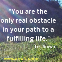 You are the only real obstacle in your path to a fulfilling life. Les Brown