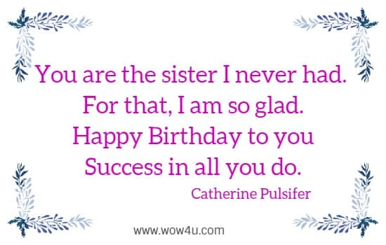 You are the sister I never had.   For that, I am so glad.  Happy Birthday to you  Success in all you do.  Catherine Pulsifer