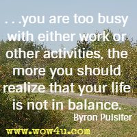 . . .you are too busy  with either work or other activities, the more you should realize  that your life is not in balance. Byron Pulsifer