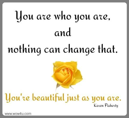 You are who you are, and nothing can change that. You're beautiful just as you are. Karen Flaherty