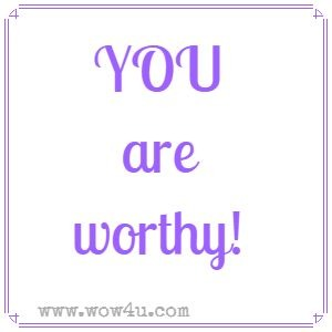 YOU are worthy!