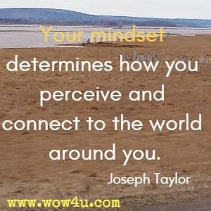 Your mindset determines how you perceive and connect to the world around you. Joseph Taylor