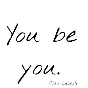 You be you. Max Lucado