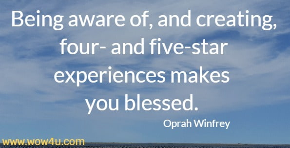 Being aware of, and creating, four- and five-star experiences makes you blessed.  Oprah Winfrey
