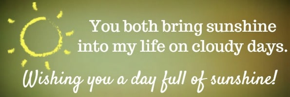 You both bring sunshine into my life on cloudy days. Wishing you a day full of sunshine!