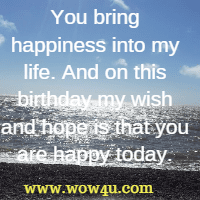 You bring happiness into my life. And on this birthday my wish and hope is that you are happy today.