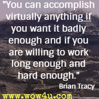 You can accomplish virtually anything if you want it badly enough and if you are willing to work long enough and hard enough. Brian Tracy