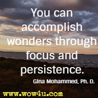 You can accomplish wonders through focus and persistence. Gina Mohammed, Ph. D.