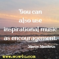 You can also use inspirational music as encouragement. Martin Meadows