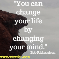 You can change your life by changing your mind. Bob Richardson